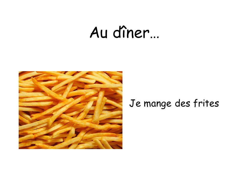 Au dîner… Je mange des frites