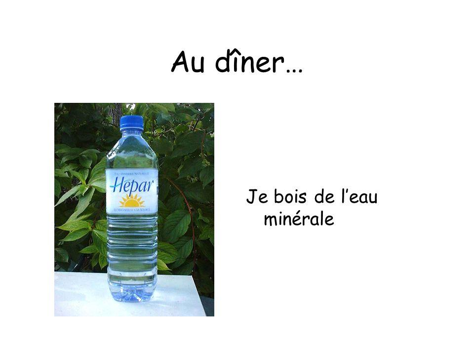 Au dîner… Je bois de l'eau minérale