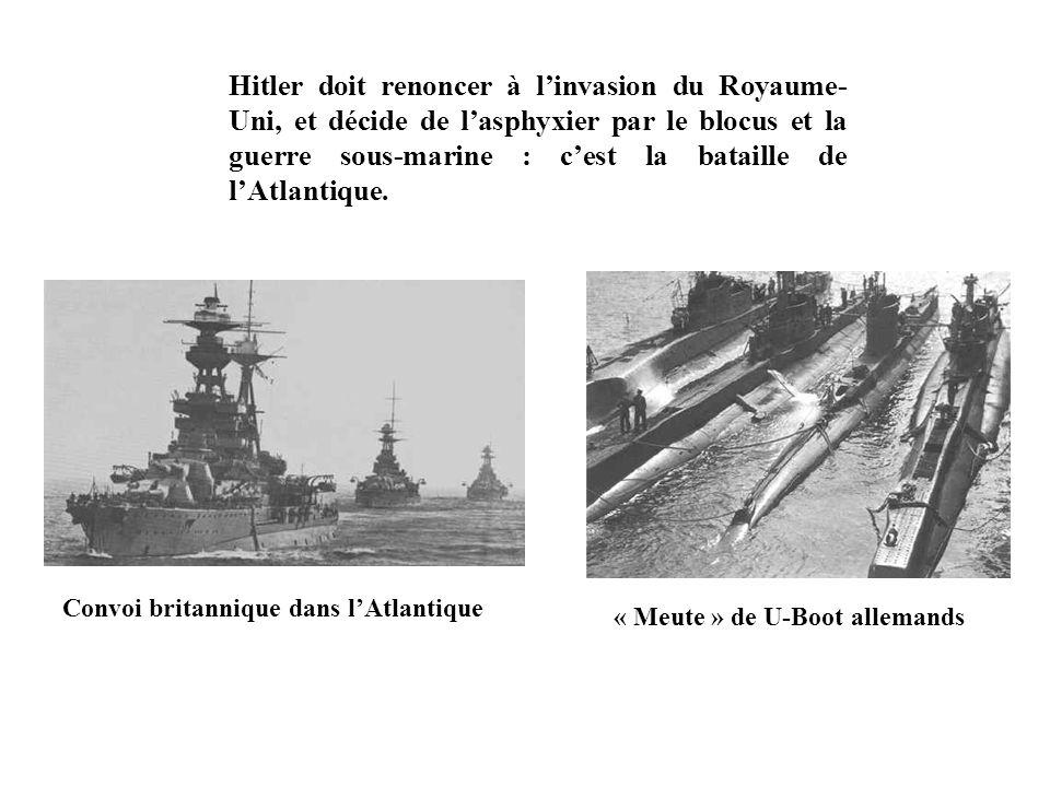Hitler doit renoncer à l'invasion du Royaume- Uni, et décide de l'asphyxier par le blocus et la guerre sous-marine : c'est la bataille de l'Atlantique.