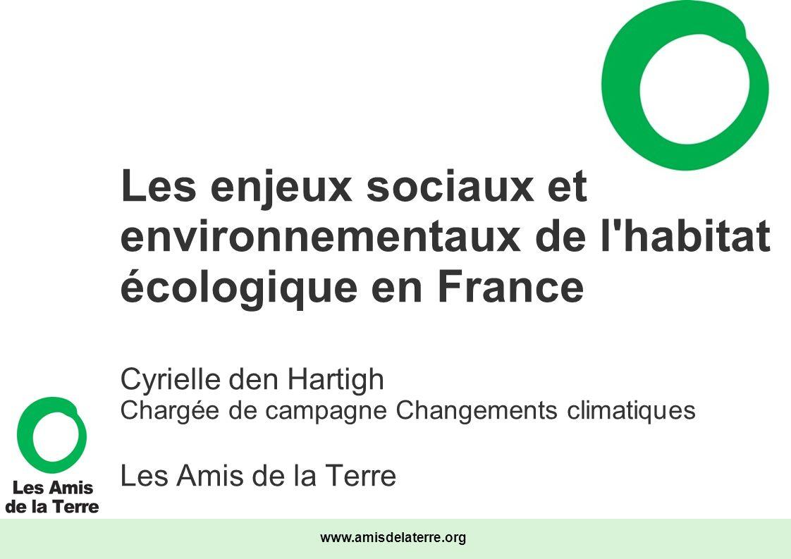 Les enjeux sociaux et environnementaux de l habitat écologique en France Cyrielle den Hartigh Chargée de campagne Changements climatiques Les Amis de la Terre