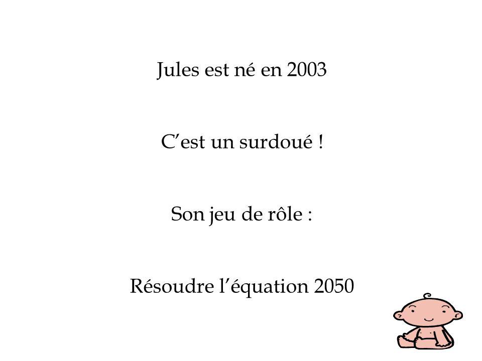 Jules est né en 2003 C'est un surdoué ! Son jeu de rôle : Résoudre l'équation 2050