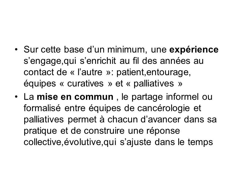 Sur cette base d'un minimum, une expérience s'engage,qui s'enrichit au fil des années au contact de « l'autre »: patient,entourage, équipes « curatives » et « palliatives »