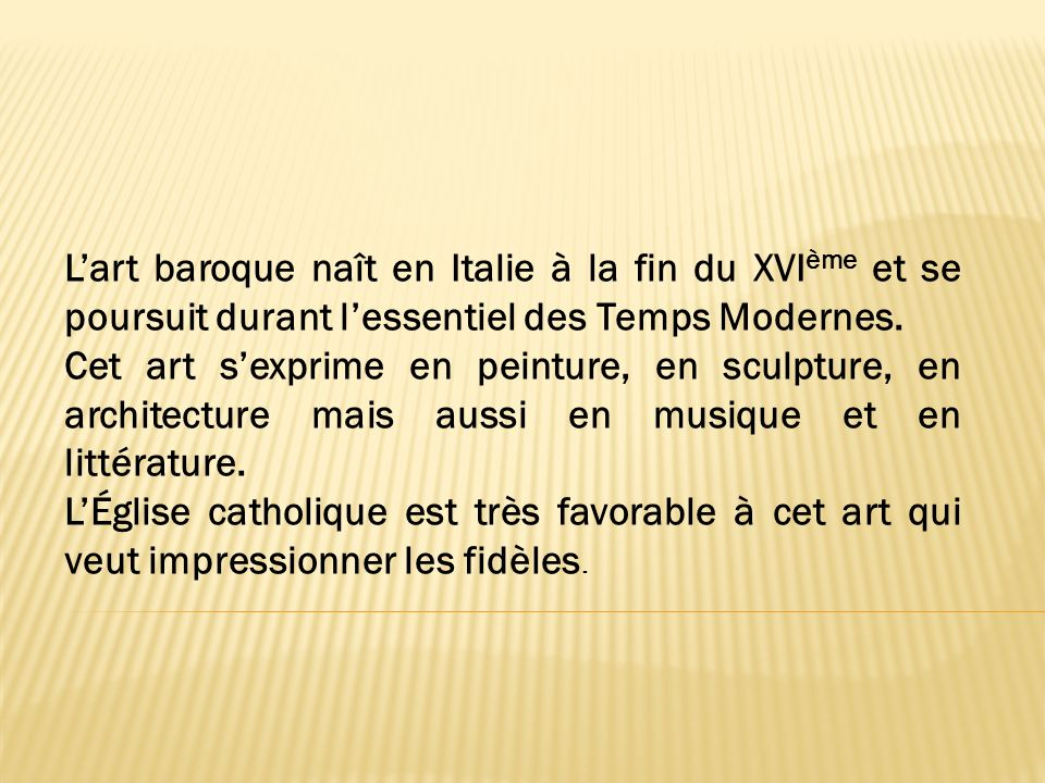 L'art baroque naît en Italie à la fin du XVIème et se poursuit durant l'essentiel des Temps Modernes.