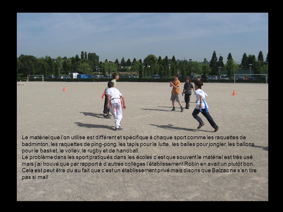 Le matériel que l'on utilise est différent et spécifique à chaque sport comme les raquettes de badminton, les raquettes de ping-pong, les tapis pour la lutte, les balles pour jongler, les ballons pour le basket, le volley, le rugby et de handball.
