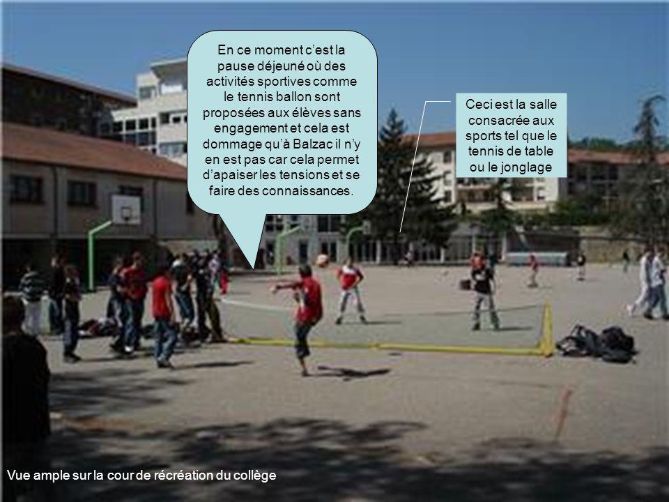 En ce moment c'est la pause déjeuné où des activités sportives comme le tennis ballon sont proposées aux élèves sans engagement et cela est dommage qu'à Balzac il n'y en est pas car cela permet d'apaiser les tensions et se faire des connaissances.