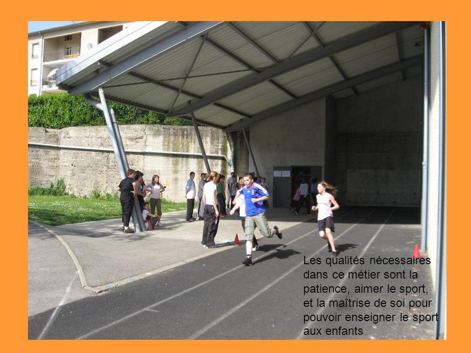Les qualités nécessaires dans ce métier sont la patience, aimer le sport, et la maîtrise de soi pour pouvoir enseigner le sport aux enfants