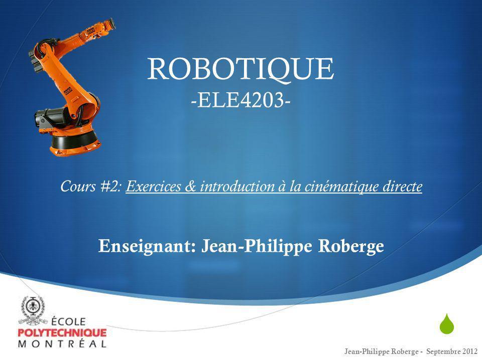 ROBOTIQUE -ELE4203- Cours #2: Exercices & introduction à la cinématique directe Enseignant: Jean-Philippe Roberge