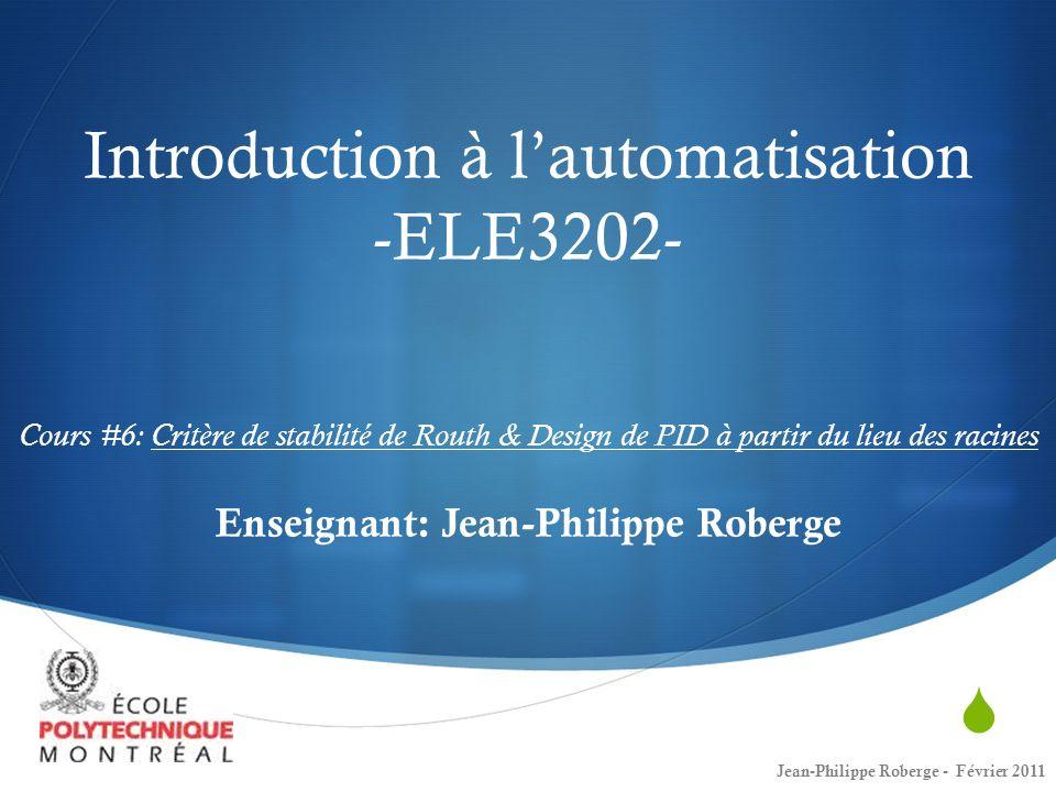Introduction à l'automatisation -ELE3202- Cours #6: Critère de stabilité de Routh & Design de PID à partir du lieu des racines Enseignant: Jean-Philippe Roberge