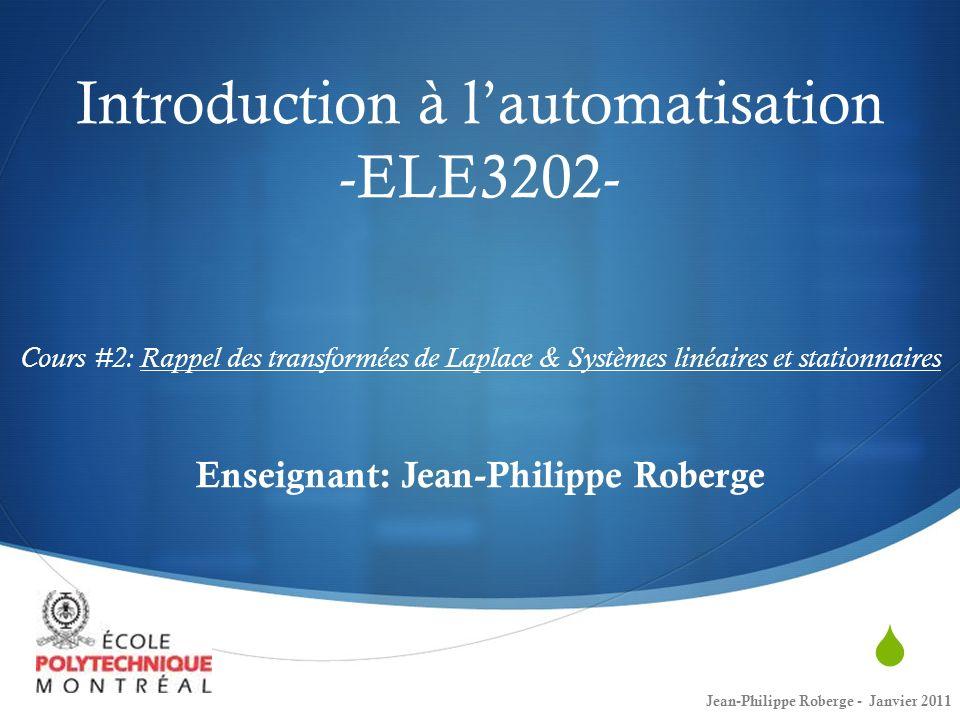 Introduction à l'automatisation -ELE3202- Cours #2: Rappel des transformées de Laplace & Systèmes linéaires et stationnaires Enseignant: Jean-Philippe Roberge