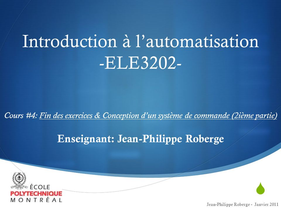 Introduction à l'automatisation -ELE3202- Cours #4: Fin des exercices & Conception d'un système de commande (2ième partie) Enseignant: Jean-Philippe Roberge
