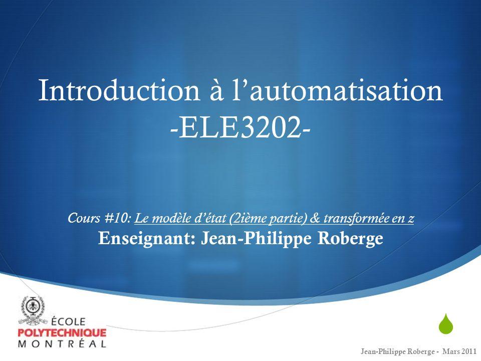 Introduction à l'automatisation -ELE3202- Cours #10: Le modèle d'état (2ième partie) & transformée en z Enseignant: Jean-Philippe Roberge