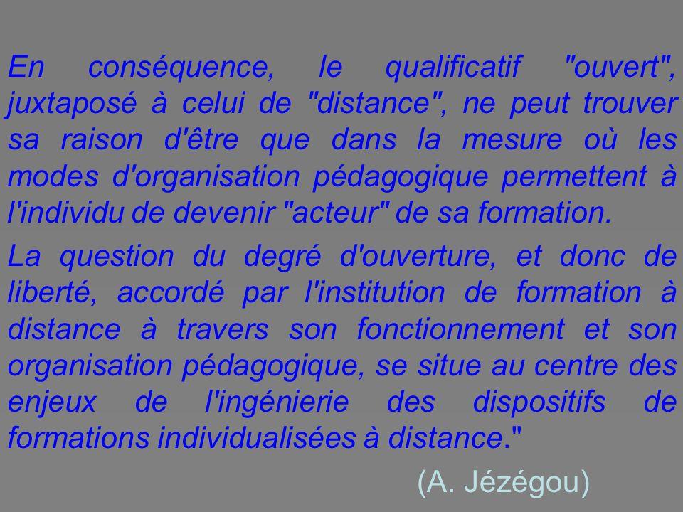En conséquence, le qualificatif ouvert , juxtaposé à celui de distance , ne peut trouver sa raison d être que dans la mesure où les modes d organisation pédagogique permettent à l individu de devenir acteur de sa formation.
