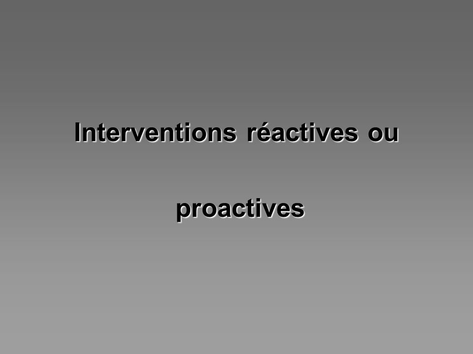 Interventions réactives ou proactives