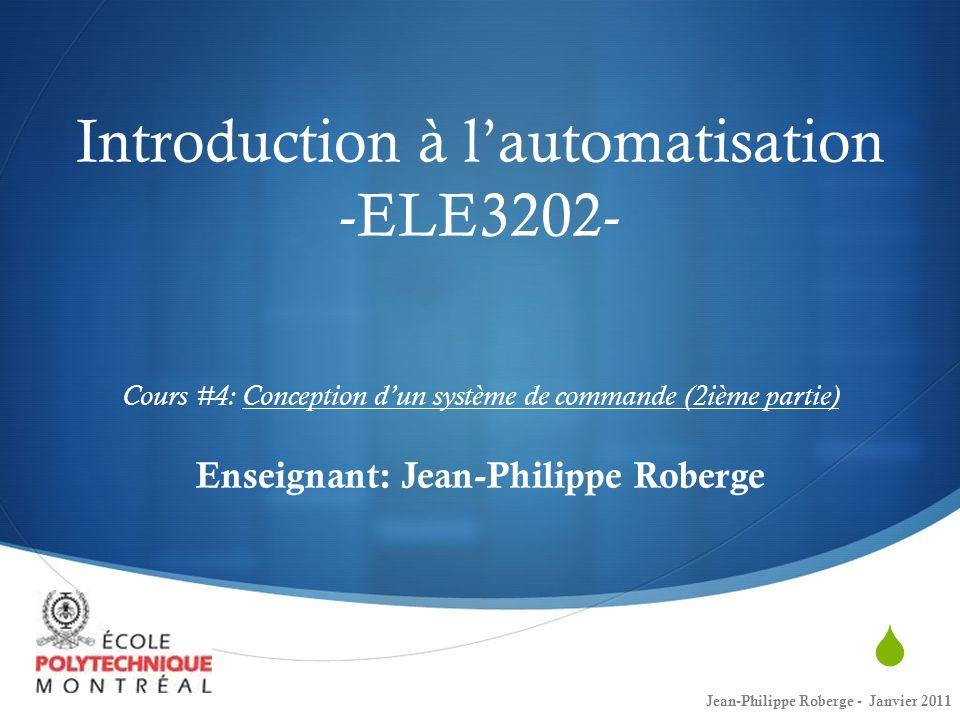Introduction à l'automatisation -ELE3202- Cours #4: Conception d'un système de commande (2ième partie) Enseignant: Jean-Philippe Roberge