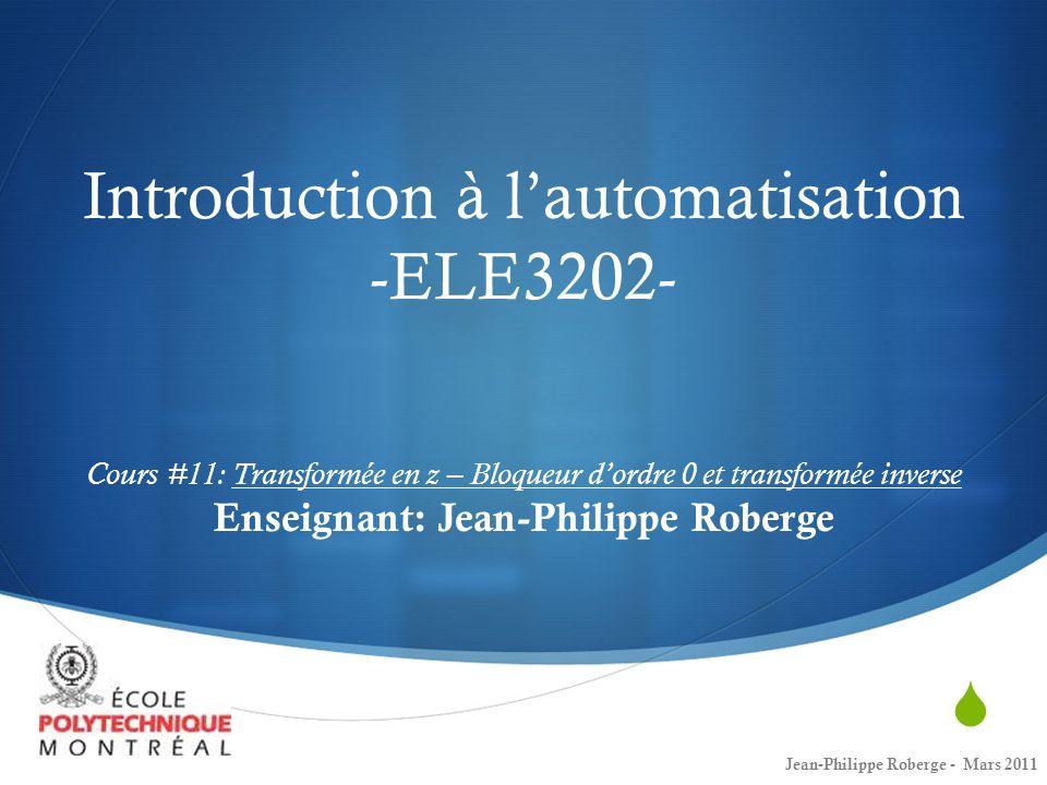 Introduction à l'automatisation -ELE3202- Cours #11: Transformée en z – Bloqueur d'ordre 0 et transformée inverse Enseignant: Jean-Philippe Roberge