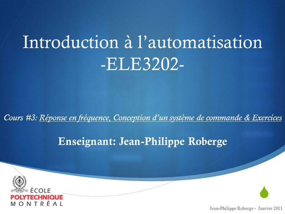 Introduction à l'automatisation -ELE3202- Cours #3: Réponse en fréquence, Conception d'un système de commande & Exercices Enseignant: Jean-Philippe Roberge
