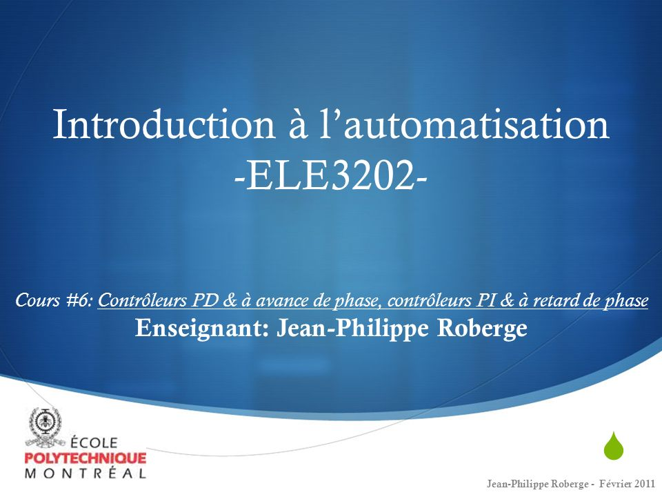 Introduction à l'automatisation -ELE3202- Cours #6: Contrôleurs PD & à avance de phase, contrôleurs PI & à retard de phase Enseignant: Jean-Philippe Roberge