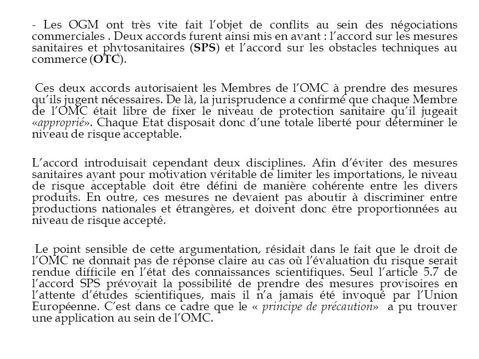- Les OGM ont très vite fait l'objet de conflits au sein des négociations commerciales . Deux accords furent ainsi mis en avant : l'accord sur les mesures sanitaires et phytosanitaires (SPS) et l'accord sur les obstacles techniques au commerce (OTC).