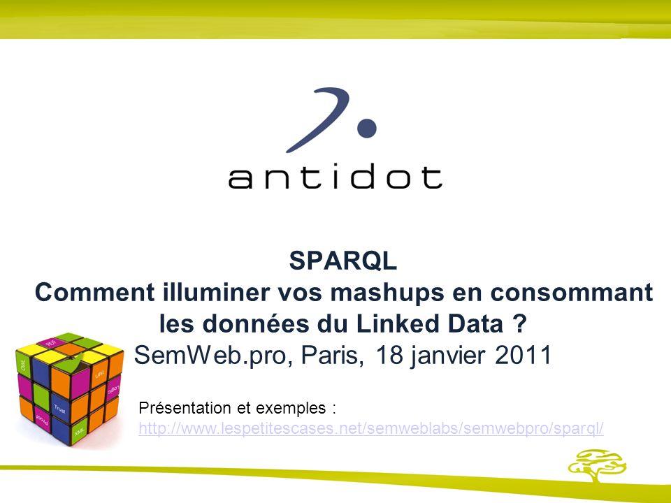 SPARQL Comment illuminer vos mashups en consommant les données du Linked Data SemWeb.pro, Paris, 18 janvier 2011