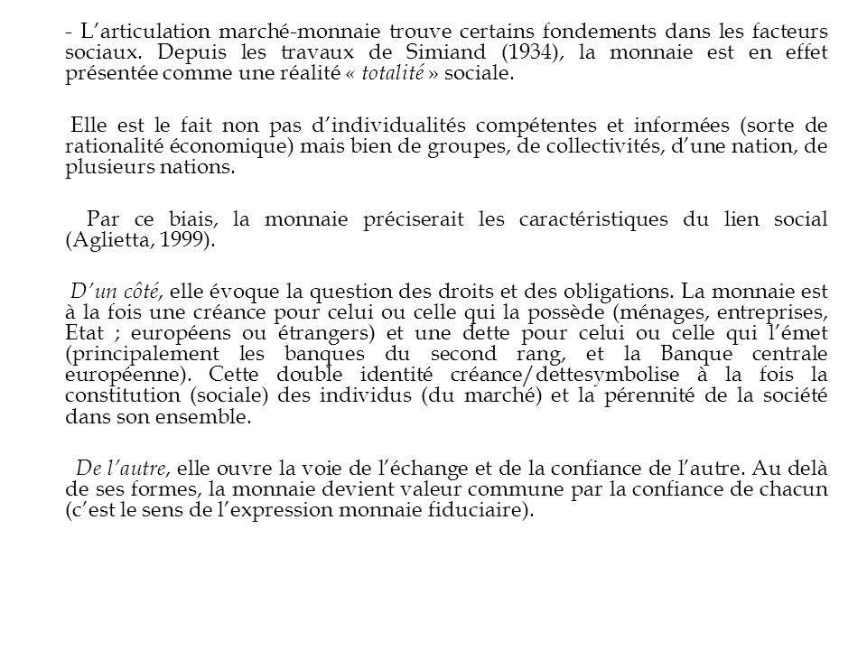 - L'articulation marché-monnaie trouve certains fondements dans les facteurs sociaux. Depuis les travaux de Simiand (1934), la monnaie est en effet présentée comme une réalité « totalité » sociale.