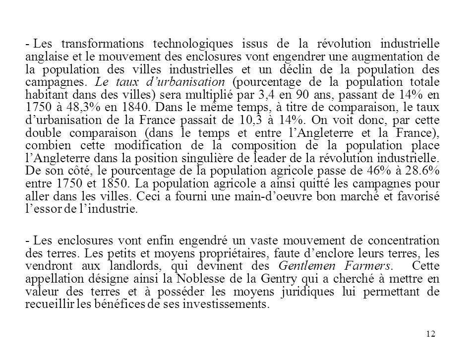 Les transformations technologiques issus de la révolution industrielle anglaise et le mouvement des enclosures vont engendrer une augmentation de la population des villes industrielles et un déclin de la population des campagnes. Le taux d'urbanisation (pourcentage de la population totale habitant dans des villes) sera multiplié par 3,4 en 90 ans, passant de 14% en 1750 à 48,3% en 1840. Dans le même temps, à titre de comparaison, le taux d'urbanisation de la France passait de 10,3 à 14%. On voit donc, par cette double comparaison (dans le temps et entre l'Angleterre et la France), combien cette modification de la composition de la population place l'Angleterre dans la position singulière de leader de la révolution industrielle. De son côté, le pourcentage de la population agricole passe de 46% à 28.6% entre 1750 et 1850. La population agricole a ainsi quitté les campagnes pour aller dans les villes. Ceci a fourni une main-d'oeuvre bon marché et favorisé l'essor de l'industrie.