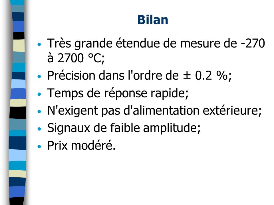 Bilan Très grande étendue de mesure de -270 à 2700 °C; Précision dans l ordre de ± 0.2 %; Temps de réponse rapide;