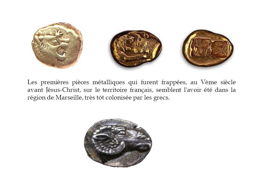 Les premières pièces métalliques qui furent frappées, au Vème siècle avant Jésus-Christ, sur le territoire français, semblent l avoir été dans la région de Marseille, très tôt colonisée par les grecs.