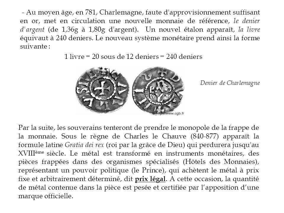 - Au moyen âge, en 781, Charlemagne, faute d approvisionnement suffisant en or, met en circulation une nouvelle monnaie de référence, le denier d argent (de 1,36g à 1,80g d argent). Un nouvel étalon apparaît, la livre équivaut à 240 deniers. Le nouveau système monétaire prend ainsi la forme suivante : 1 livre = 20 sous de 12 deniers = 240 deniers