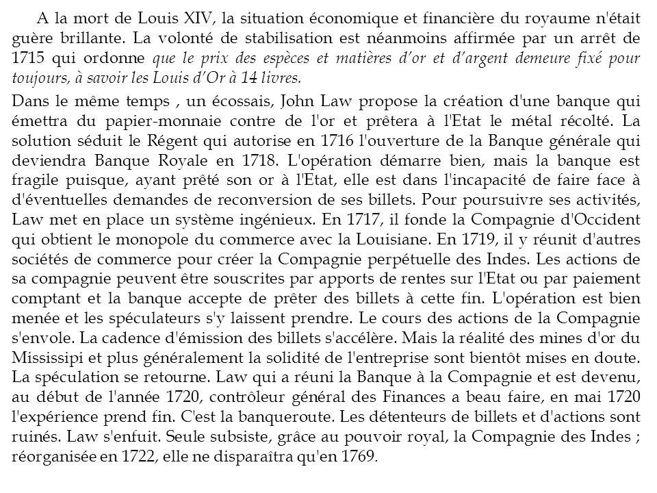 A la mort de Louis XIV, la situation économique et financière du royaume n était guère brillante. La volonté de stabilisation est néanmoins affirmée par un arrêt de 1715 qui ordonne que le prix des espèces et matières d'or et d'argent demeure fixé pour toujours, à savoir les Louis d'Or à 14 livres.