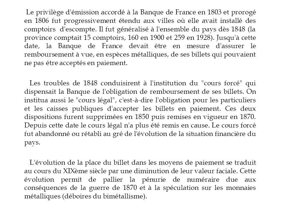 Le privilège d émission accordé à la Banque de France en 1803 et prorogé en 1806 fut progressivement étendu aux villes où elle avait installé des comptoirs d escompte. Il fut généralisé à l ensemble du pays dès 1848 (la province comptait 15 comptoirs, 160 en 1900 et 259 en 1928). Jusqu à cette date, la Banque de France devait être en mesure d assurer le remboursement à vue, en espèces métalliques, de ses billets qui pouvaient ne pas être acceptés en paiement.