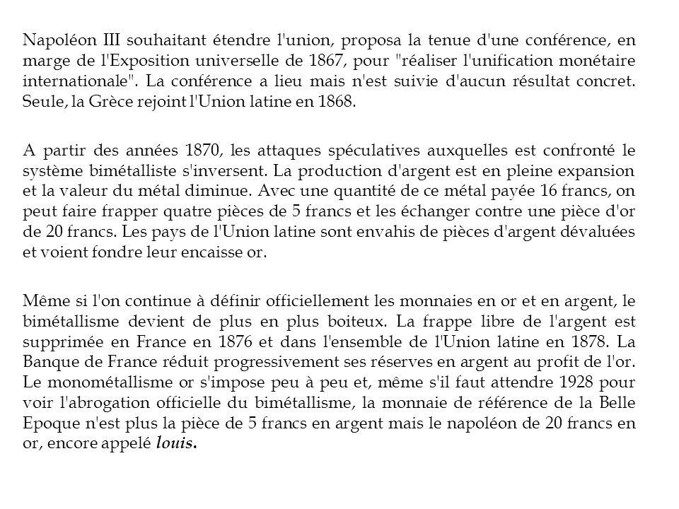Napoléon III souhaitant étendre l union, proposa la tenue d une conférence, en marge de l Exposition universelle de 1867, pour réaliser l unification monétaire internationale . La conférence a lieu mais n est suivie d aucun résultat concret. Seule, la Grèce rejoint l Union latine en 1868.