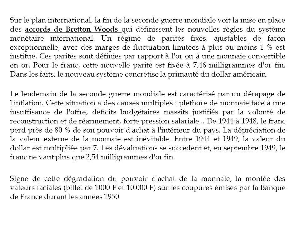 Sur le plan international, la fin de la seconde guerre mondiale voit la mise en place des accords de Bretton Woods qui définissent les nouvelles règles du système monétaire international. Un régime de parités fixes, ajustables de façon exceptionnelle, avec des marges de fluctuation limitées à plus ou moins 1 % est institué. Ces parités sont définies par rapport à l or ou à une monnaie convertible en or. Pour le franc, cette nouvelle parité est fixée à 7,46 milligrammes d or fin. Dans les faits, le nouveau système concrétise la primauté du dollar américain.