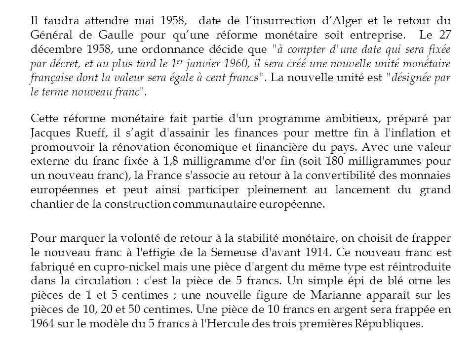 Il faudra attendre mai 1958, date de l'insurrection d'Alger et le retour du Général de Gaulle pour qu'une réforme monétaire soit entreprise. Le 27 décembre 1958, une ordonnance décide que à compter d une date qui sera fixée par décret, et au plus tard le 1er janvier 1960, il sera créé une nouvelle unité monétaire française dont la valeur sera égale à cent francs . La nouvelle unité est désignée par le terme nouveau franc .