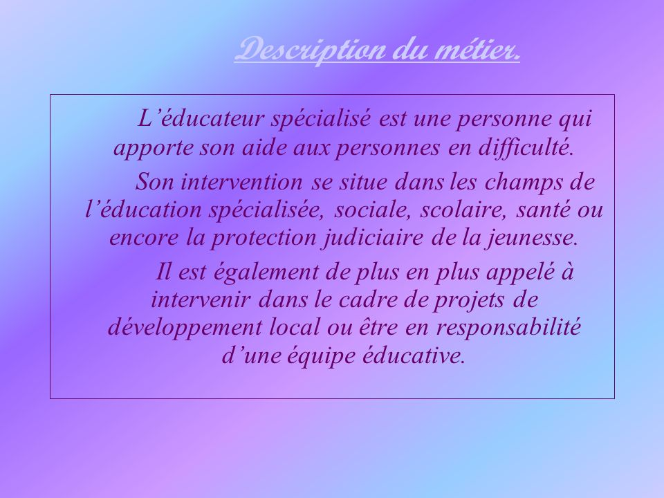 Description du métier. L'éducateur spécialisé est une personne qui apporte son aide aux personnes en difficulté.