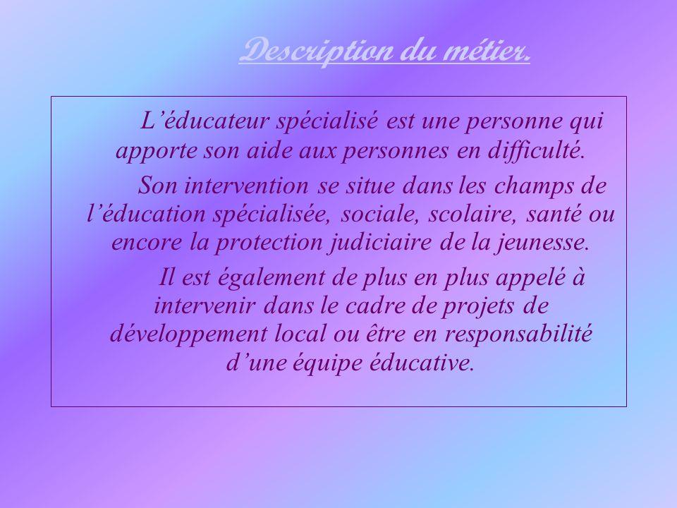 Description du métier.L'éducateur spécialisé est une personne qui apporte son aide aux personnes en difficulté.