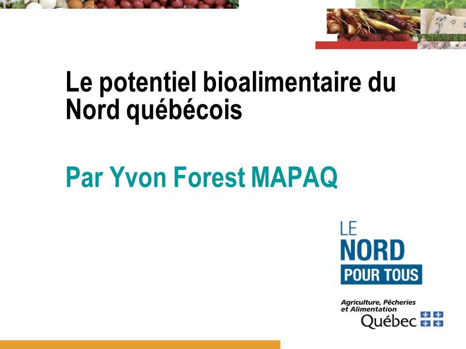 Le potentiel bioalimentaire du Nord québécois Par Yvon Forest MAPAQ