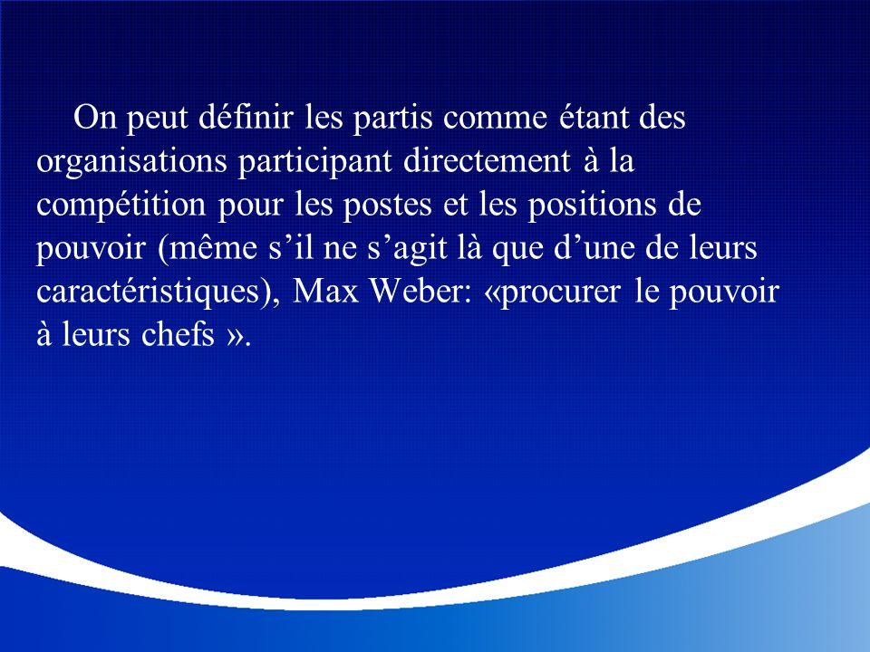 On peut définir les partis comme étant des organisations participant directement à la compétition pour les postes et les positions de pouvoir (même s'il ne s'agit là que d'une de leurs caractéristiques), Max Weber: «procurer le pouvoir à leurs chefs ».