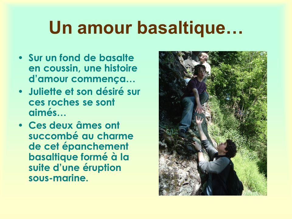 Un amour basaltique… Sur un fond de basalte en coussin, une histoire d'amour commença… Juliette et son désiré sur ces roches se sont aimés…