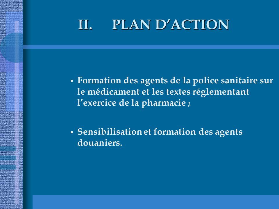 PLAN D'ACTION Formation des agents de la police sanitaire sur le médicament et les textes réglementant l'exercice de la pharmacie ;