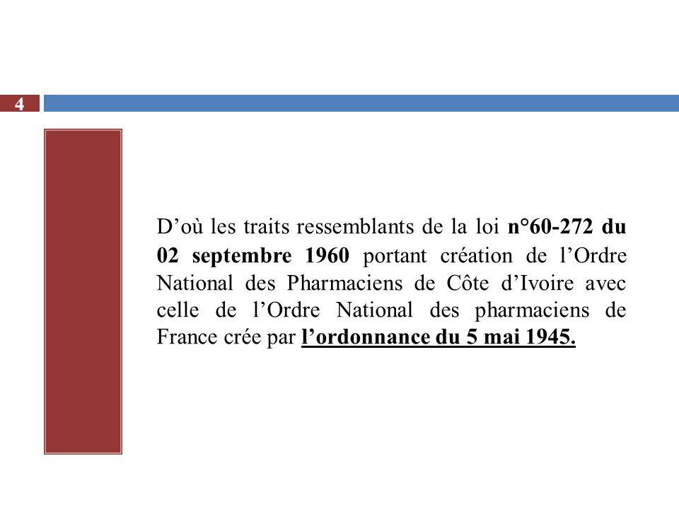 D'où les traits ressemblants de la loi n°60-272 du 02 septembre 1960 portant création de l'Ordre National des Pharmaciens de Côte d'Ivoire avec celle de l'Ordre National des pharmaciens de France crée par l'ordonnance du 5 mai 1945.