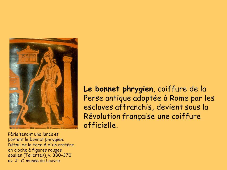 Le bonnet phrygien, coiffure de la Perse antique adoptée à Rome par les esclaves affranchis, devient sous la Révolution française une coiffure officielle.