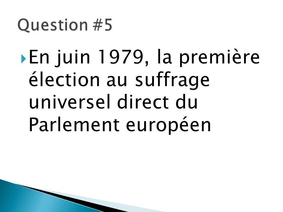 Question #5 En juin 1979, la première élection au suffrage universel direct du Parlement européen.