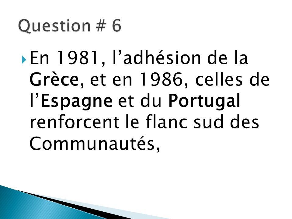 Question # 6 En 1981, l'adhésion de la Grèce, et en 1986, celles de l'Espagne et du Portugal renforcent le flanc sud des Communautés,