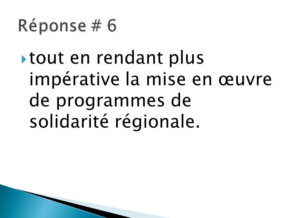 Réponse # 6 tout en rendant plus impérative la mise en œuvre de programmes de solidarité régionale.