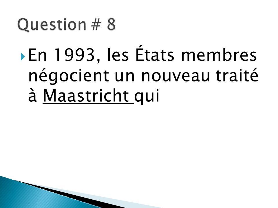 Question # 8 En 1993, les États membres négocient un nouveau traité à Maastricht qui