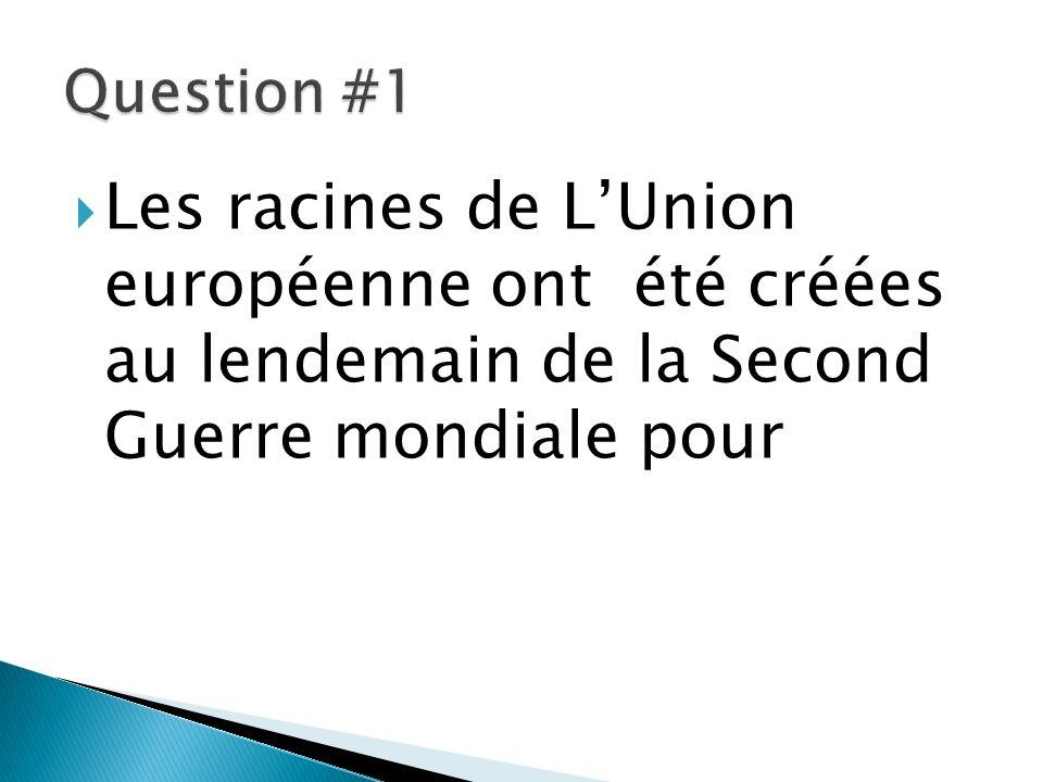 Question #1 Les racines de L'Union européenne ont été créées au lendemain de la Second Guerre mondiale pour.