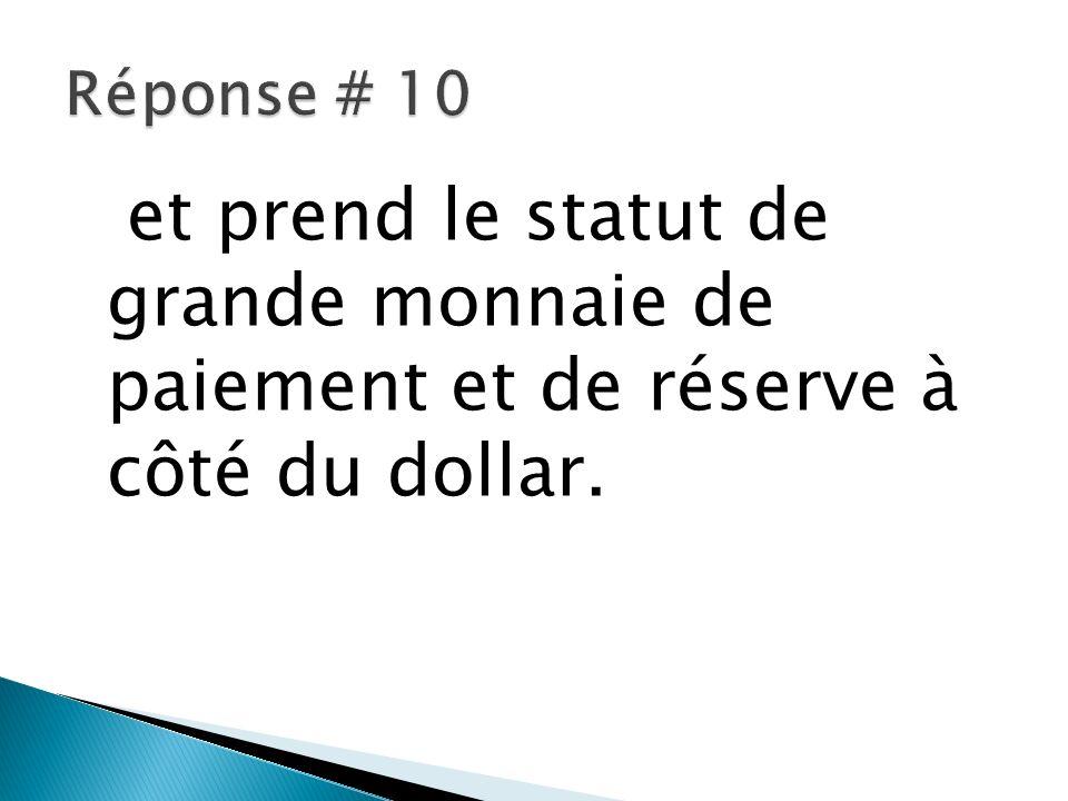 Réponse # 10 et prend le statut de grande monnaie de paiement et de réserve à côté du dollar.