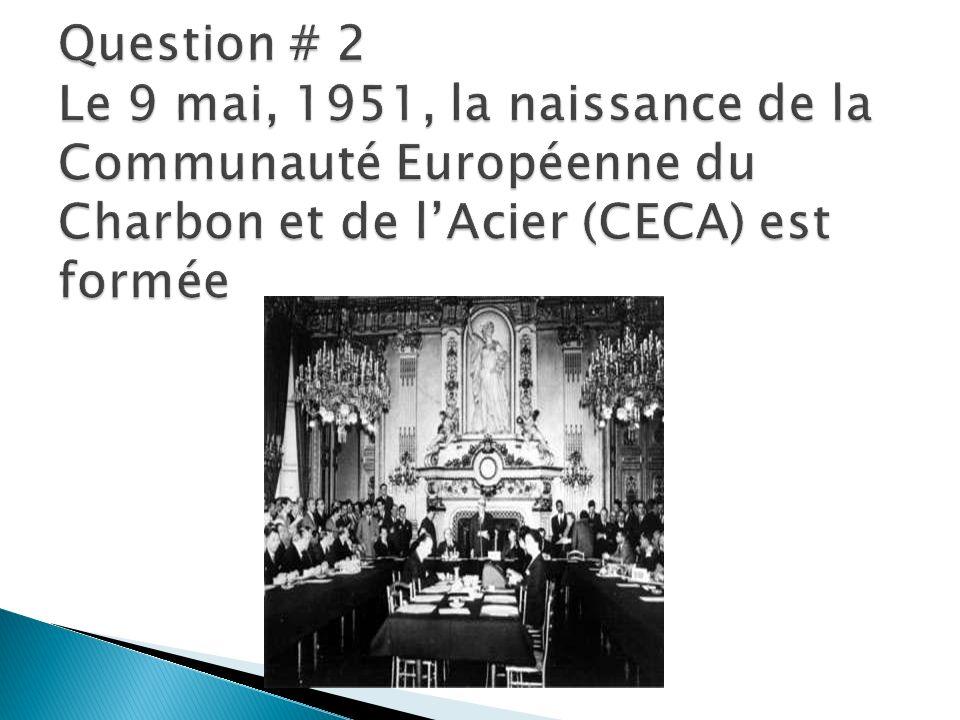 Question # 2 Le 9 mai, 1951, la naissance de la Communauté Européenne du Charbon et de l'Acier (CECA) est formée