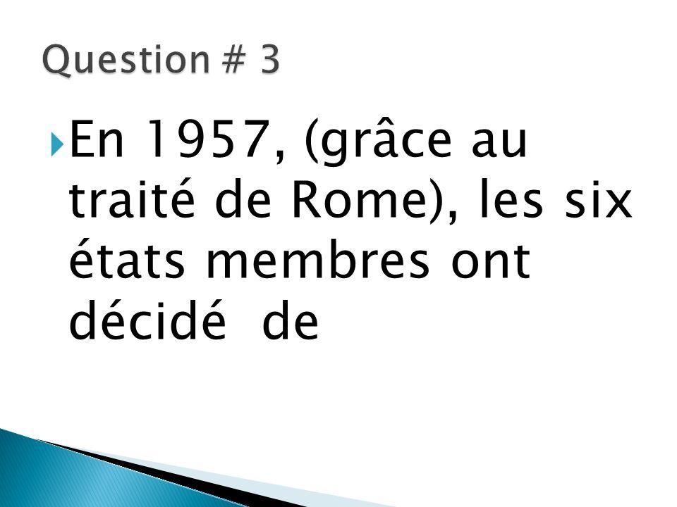Question # 3 En 1957, (grâce au traité de Rome), les six états membres ont décidé de