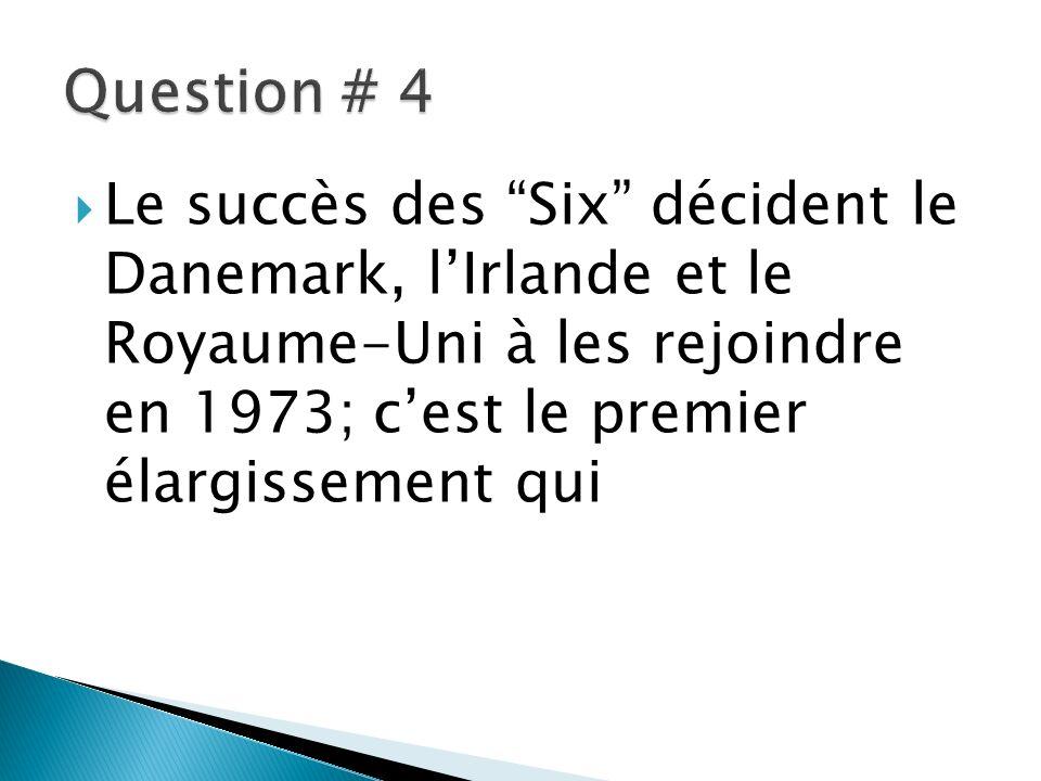 Question # 4 Le succès des Six décident le Danemark, l'Irlande et le Royaume-Uni à les rejoindre en 1973; c'est le premier élargissement qui.